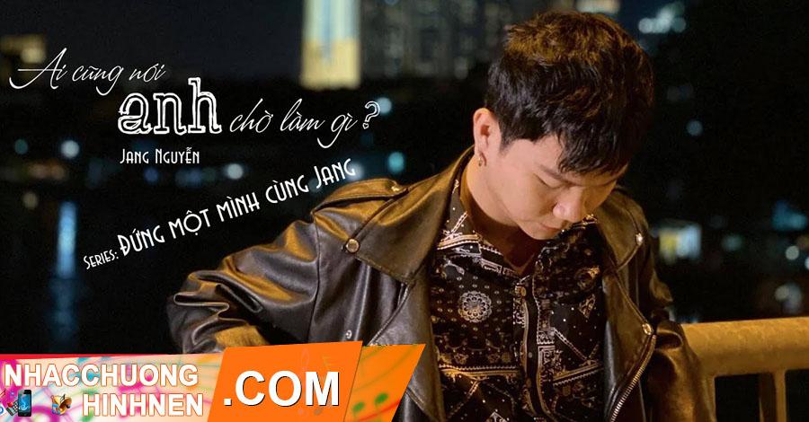 Nhac Chuong Ai Cung Noi Anh Cho Lam Gi - Jang Nguyen